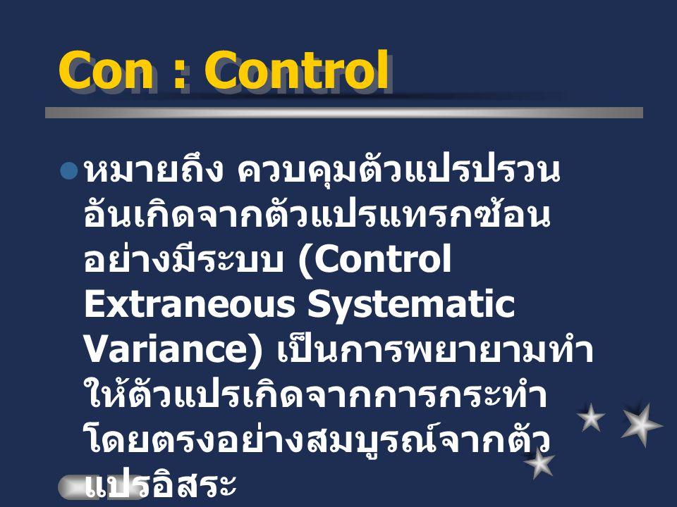 Con : Control หมายถึง ควบคุมตัวแปรปรวน อันเกิดจากตัวแปรแทรกซ้อน อย่างมีระบบ (Control Extraneous Systematic Variance) เป็นการพยายามทำ ให้ตัวแปรเกิดจากก
