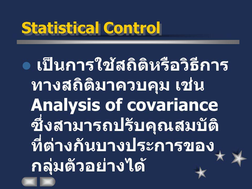 Statistical Control เป็นการใช้สถิติหรือวิธีการ ทางสถิติมาควบคุม เช่น Analysis of covariance ซึ่งสามารถปรับคุณสมบัติ ที่ต่างกันบางประการของ กลุ่มตัวอย่