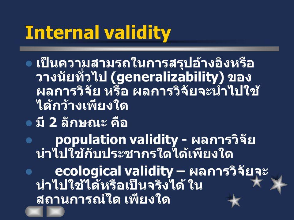 Internal validity เป็นความสามรถในการสรุปอ้างอิงหรือ วางนัยทั่วไป (generalizability) ของ ผลการวิจัย หรือ ผลการวิจัยจะนำไปใช้ ได้กว้างเพียงใด มี 2 ลักษณ