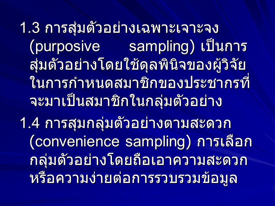 1.3 การสุ่มตัวอย่างเฉพาะเจาะจง (purposive sampling) เป็นการ สุ่มตัวอย่างโดยใช้ดุลพินิจของผู้วิจัย ในการกำหนดสมาชิกของประชากรที่ จะมาเป็นสมาชิกในกลุ่มตัวอย่าง 1.4 การสุมกลุ่มตัวอย่างตามสะดวก (convenience sampling) การเลือก กลุ่มตัวอย่างโดยถือเอาความสะดวก หรือความง่ายต่อการรวบรวมข้อมูล