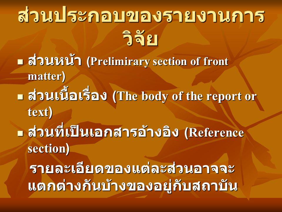 ส่วนประกอบของรายงานการ วิจัย ส่วนหน้า (Prelimirary section of front matter) ส่วนหน้า (Prelimirary section of front matter) ส่วนเนื้อเรื่อง (The body of the report or text) ส่วนเนื้อเรื่อง (The body of the report or text) ส่วนที่เป็นเอกสารอ้างอิง (Reference section) ส่วนที่เป็นเอกสารอ้างอิง (Reference section) รายละเอียดของแต่ละส่วนอาจจะ แตกต่างกันบ้างของอยู่กับสถาบัน รายละเอียดของแต่ละส่วนอาจจะ แตกต่างกันบ้างของอยู่กับสถาบัน