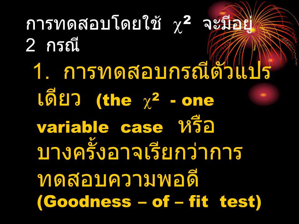 การทดสอบโดยใช้  2 จะมีอยู่ 2 กรณี 1. การทดสอบกรณีตัว แปรเดียว (the  2 - one variable case หรือ บางครั้งอาจเรียกว่าการ ทดสอบความพอดี (Goodness – of –