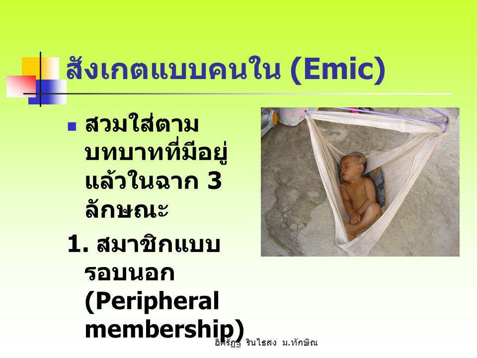 สังเกตแบบคนใน (Emic) สวมใส่ตาม บทบาทที่มีอยู่ แล้วในฉาก 3 ลักษณะ 1. สมาชิกแบบ รอบนอก (Peripheral membership) อิศรัฏฐ์ รินไธสง ม. ทักษิณ