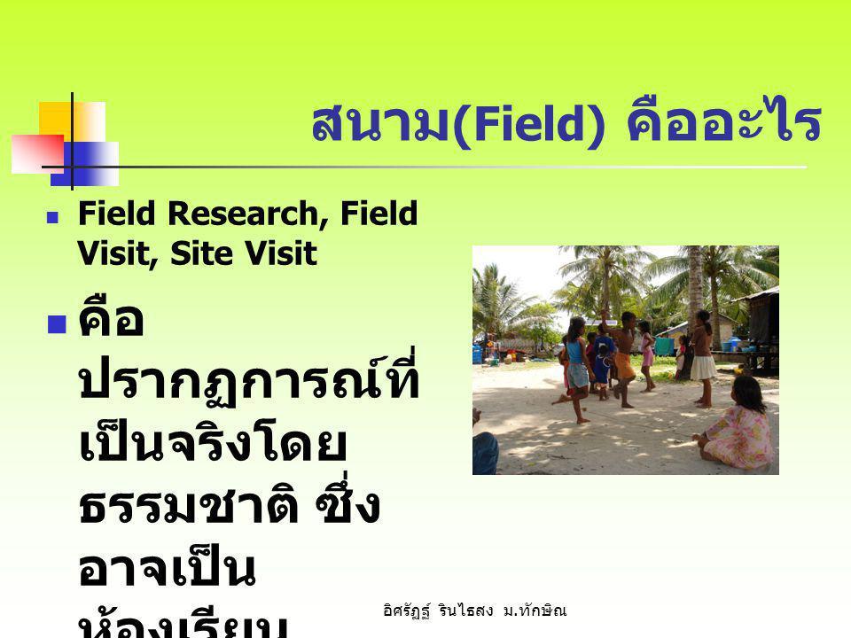 สนาม (Field) คืออะไร Field Research, Field Visit, Site Visit คือ ปรากฏการณ์ที่ เป็นจริงโดย ธรรมชาติ ซึ่ง อาจเป็น ห้องเรียน โรงเรียน หน่วยงาน หมู่บ้าน