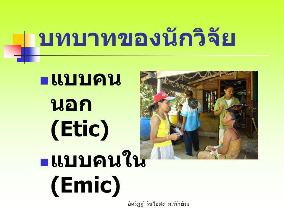 บทบาทของนักวิจัย แบบคน นอก (Etic) แบบคนใน (Emic) อิศรัฏฐ์ รินไธสง ม. ทักษิณ