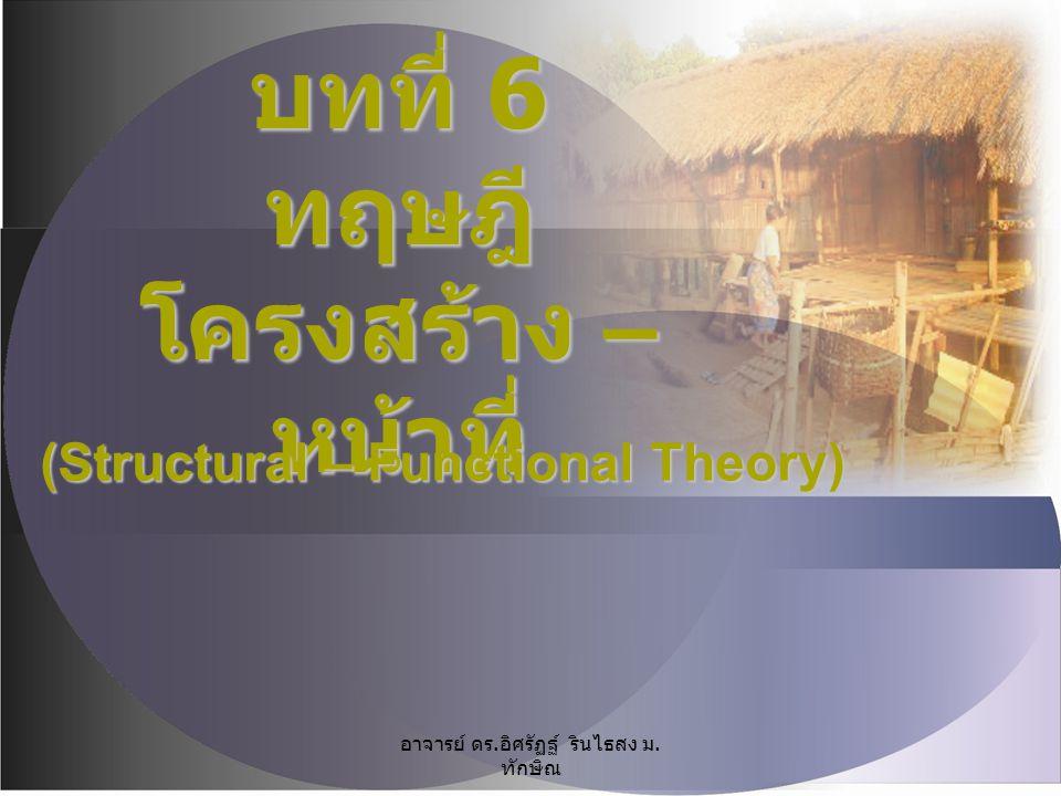 บทที่ 6 ทฤษฎี โครงสร้าง – หน้าที่ (Structural – Functional Theory) อาจารย์ ดร. อิศรัฏฐ์ รินไธสง ม. ทักษิณ