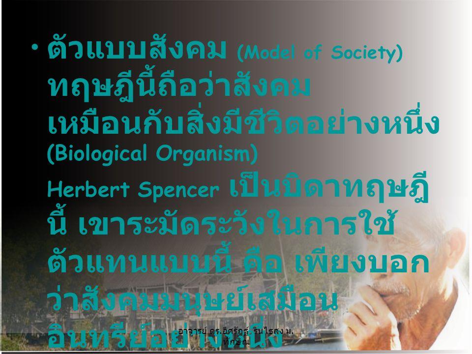 ตัวแบบสังคม (Model of Society) ทฤษฎีนี้ถือว่าสังคม เหมือนกับสิ่งมีชีวิตอย่างหนึ่ง (Biological Organism) Herbert Spencer เป็นบิดาทฤษฎี นี้ เขาระมัดระวั