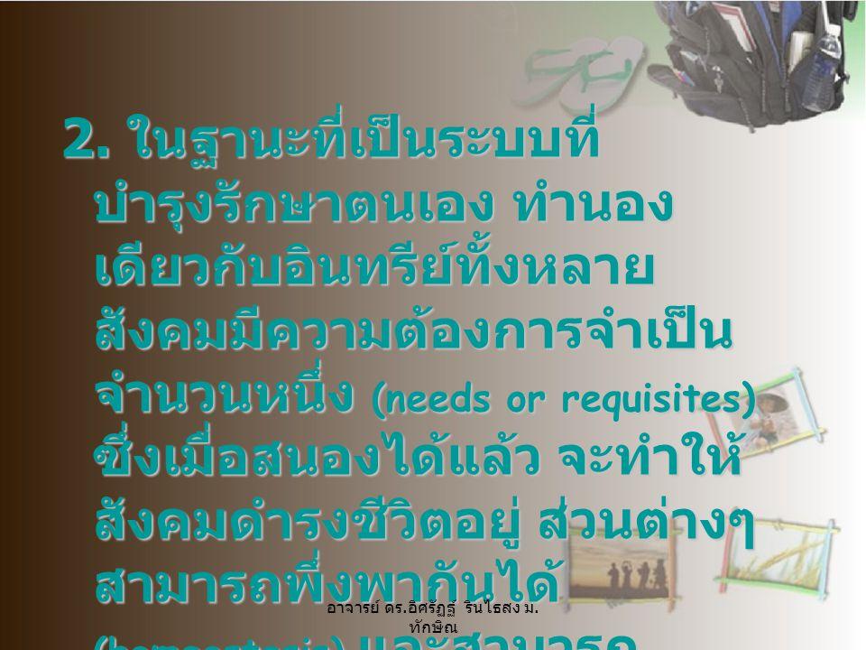 2. ในฐานะที่เป็นระบบที่ บำรุงรักษาตนเอง ทำนอง เดียวกับอินทรีย์ทั้งหลาย สังคมมีความต้องการจำเป็น จำนวนหนึ่ง (needs or requisites) ซึ่งเมื่อสนองได้แล้ว