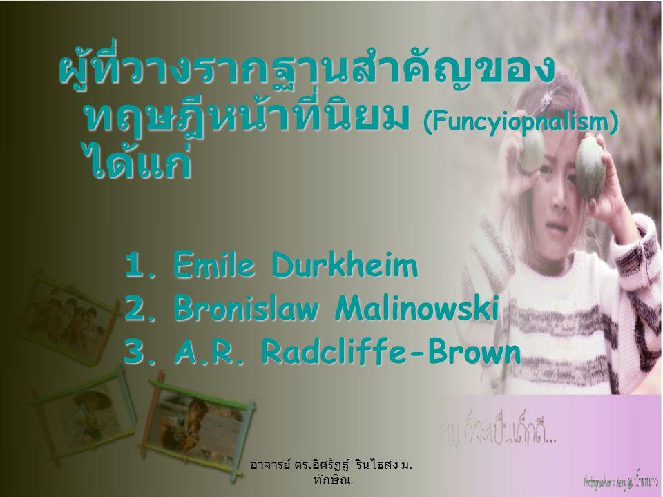ผู้ที่วางรากฐานสำคัญของ ทฤษฎีหน้าที่นิยม (Funcyiopnalism) ได้แก่ 1. Emile Durkheim 2. Bronislaw Malinowski 3. A.R. Radcliffe-Brown อาจารย์ ดร. อิศรัฏฐ