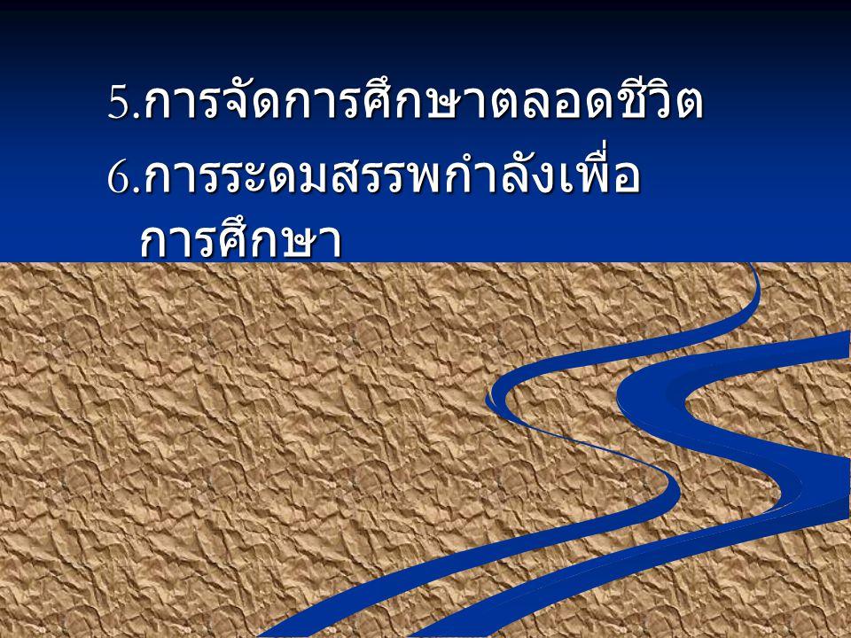 5. การจัดการศึกษาตลอดชีวิต 6. การระดมสรรพกำลังเพื่อ การศึกษา