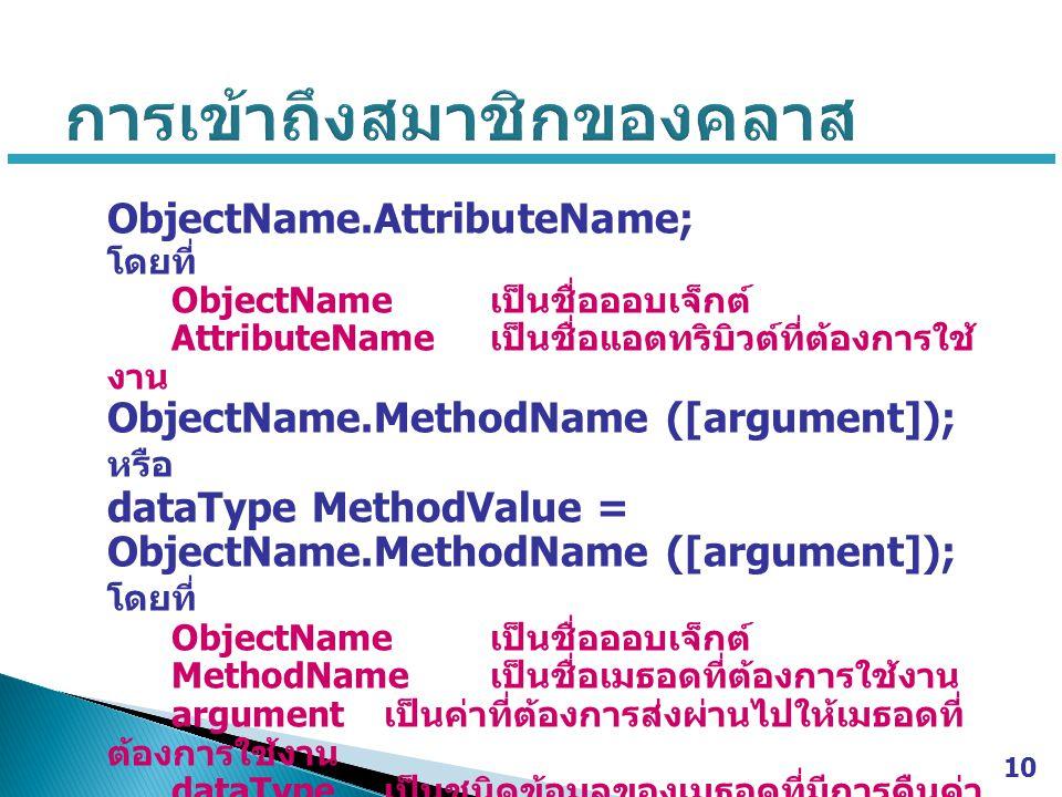 ObjectName.AttributeName; โดยที่ ObjectName เป็นชื่อออบเจ็กต์ AttributeName เป็นชื่อแอตทริบิวต์ที่ต้องการใช้ งาน ObjectName.MethodName ([argument]); ห