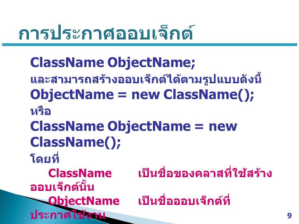 ClassName ObjectName; และสามารถสร้างออบเจ็กต์ได้ตามรูปแบบดังนี้ ObjectName = new ClassName(); หรือ ClassName ObjectName = new ClassName(); โดยที่ Clas