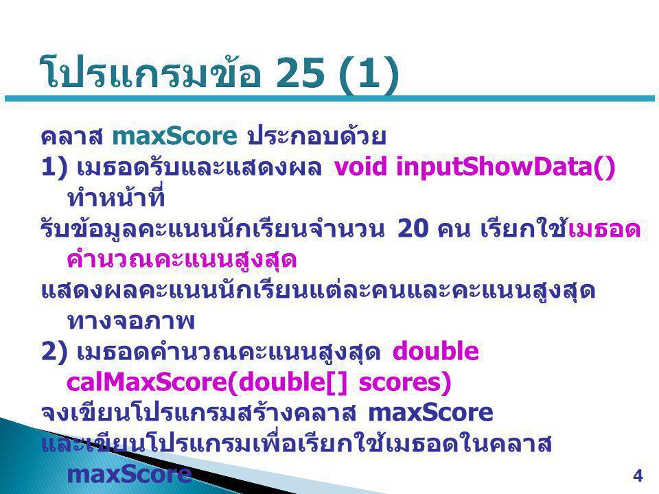 5 // Java Class >>> maxScore.java import java.util.Scanner; public class maxScore { public void inputShowData() { Scanner scan = new Scanner(System.in); System.out.print( Enter username >>> ); String u = scan.nextLine(); System.out.print( Enter password >>> ); String p = scan.nextLine(); double max = calMaxScore(s); …………………………………… } public double calMaxScore(double[] scores) { …………………………………… } // Java Main Class >>> ex25.java import java.util.Scanner; public class ex25 { public static void main(String[] args) { ………………………… ……….