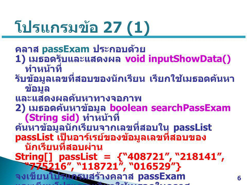 7 // Java Class >>> passExam.java import java.util.Scanner; public class passExam { public void inputShowData() { Scanner scan = new Scanner(System.in); System.out.print( Enter student ID >>> ); String id = scan.nextLine(); boolean check = searchPassExam(sid) ; …………………………………… } public boolean searchPassExam (String sid) { …………………………………… } // Java Main Class >>> ex27.java import java.util.Scanner; public class ex27 { public static void main(String[] args) { ………………………… ……….