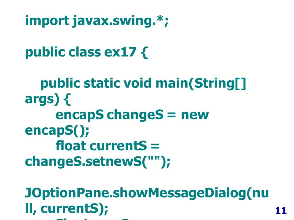 11 import javax.swing.*; public class ex17 { public static void main(String[] args) { encapS changeS = new encapS(); float currentS = changeS.setnewS( ); JOptionPane.showMessageDialog(nu ll, currentS); Float newS = changeS.setnewS( 20000 ); JOptionPane.showMessageDialog(nu ll, newS); }