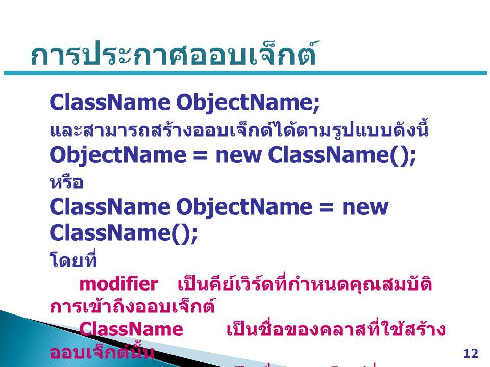 ClassName ObjectName; และสามารถสร้างออบเจ็กต์ได้ตามรูปแบบดังนี้ ObjectName = new ClassName(); หรือ ClassName ObjectName = new ClassName(); โดยที่ modifier เป็นคีย์เวิร์ดที่กำหนดคุณสมบัติ การเข้าถึงออบเจ็กต์ ClassName เป็นชื่อของคลาสที่ใช้สร้าง ออบเจ็กต์นั้น ObjectName เป็นชื่อออบเจ็กต์ที่ ประกาศใช้งาน 12