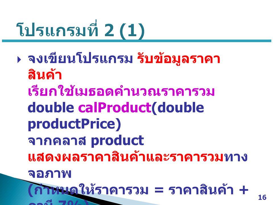  จงเขียนโปรแกรม รับข้อมูลราคา สินค้า เรียกใช้เมธอดคำนวณราคารวม double calProduct(double productPrice) จากคลาส product แสดงผลราคาสินค้าและราคารวมทาง จอภาพ ( กำหนดให้ราคารวม = ราคาสินค้า + ภาษี 7%) 16