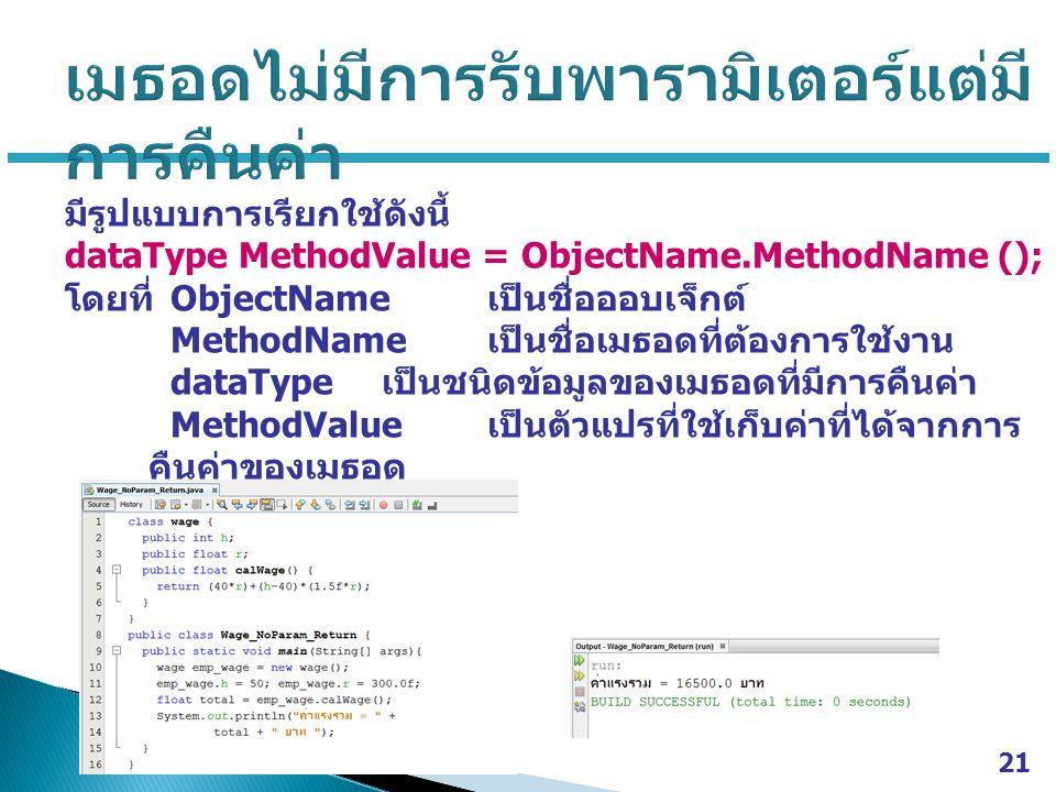 มีรูปแบบการเรียกใช้ดังนี้ dataType MethodValue = ObjectName.MethodName (); โดยที่ ObjectName เป็นชื่อออบเจ็กต์ MethodName เป็นชื่อเมธอดที่ต้องการใช้งาน dataType เป็นชนิดข้อมูลของเมธอดที่มีการคืนค่า MethodValue เป็นตัวแปรที่ใช้เก็บค่าที่ได้จากการ คืนค่าของเมธอด 21