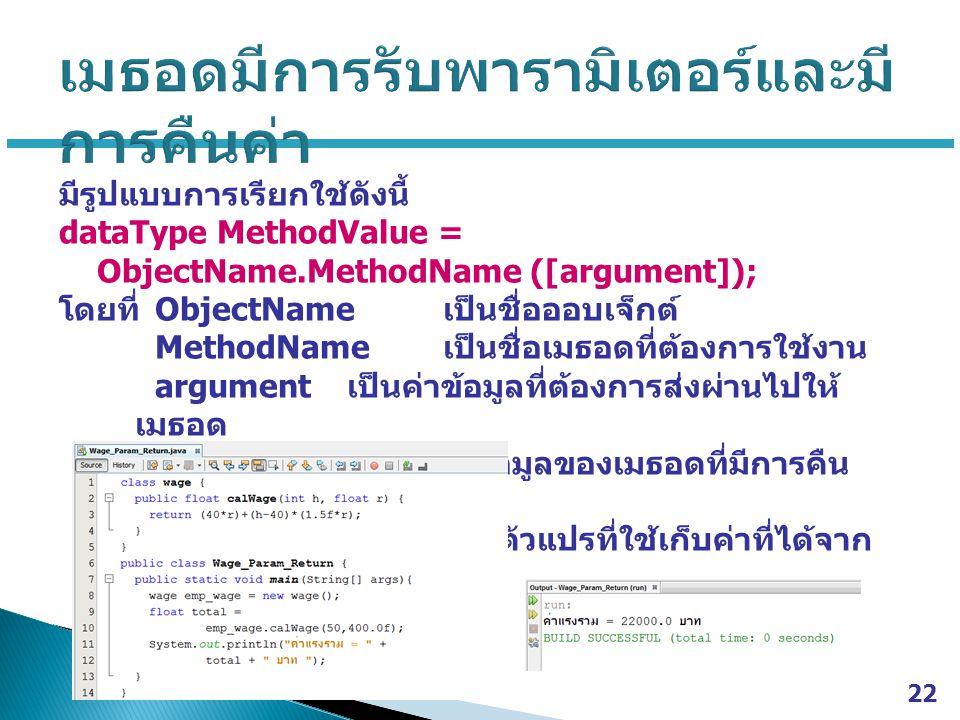 มีรูปแบบการเรียกใช้ดังนี้ dataType MethodValue = ObjectName.MethodName ([argument]); โดยที่ ObjectName เป็นชื่อออบเจ็กต์ MethodName เป็นชื่อเมธอดที่ต้องการใช้งาน argument เป็นค่าข้อมูลที่ต้องการส่งผ่านไปให้ เมธอด dataType เป็นชนิดข้อมูลของเมธอดที่มีการคืน ค่า MethodValue เป็นตัวแปรที่ใช้เก็บค่าที่ได้จาก การคืนค่าของเมธอด 22
