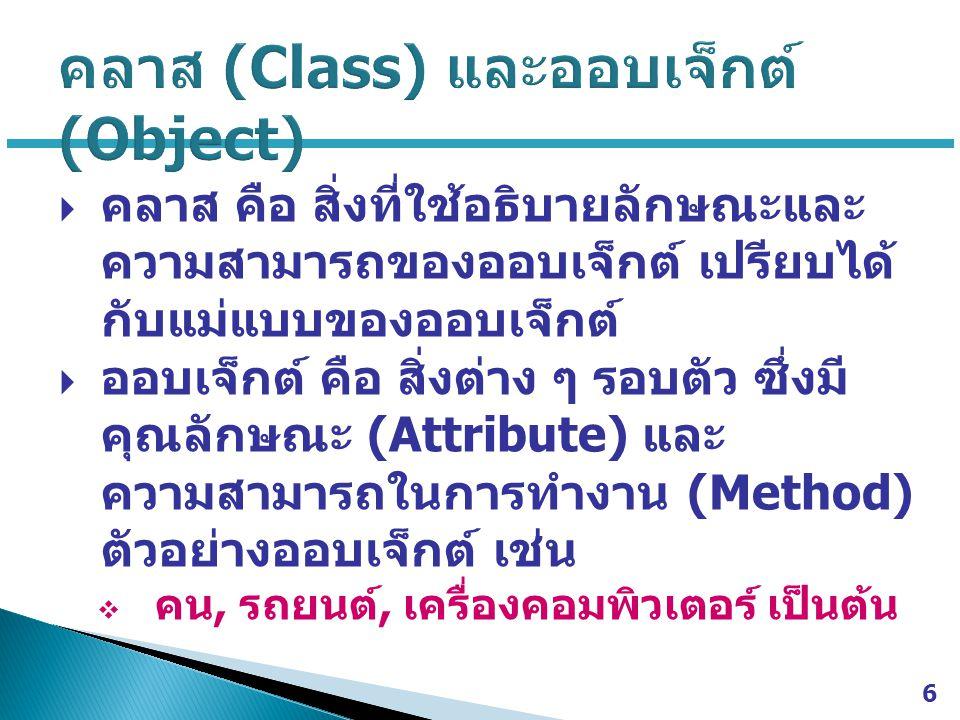  คลาส คือ สิ่งที่ใช้อธิบายลักษณะและ ความสามารถของออบเจ็กต์ เปรียบได้ กับแม่แบบของออบเจ็กต์  ออบเจ็กต์ คือ สิ่งต่าง ๆ รอบตัว ซึ่งมี คุณลักษณะ (Attribute) และ ความสามารถในการทำงาน (Method) ตัวอย่างออบเจ็กต์ เช่น  คน, รถยนต์, เครื่องคอมพิวเตอร์ เป็นต้น 6