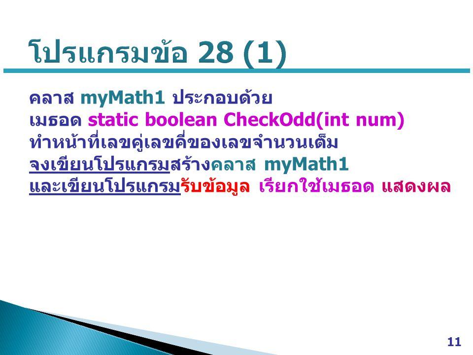คลาส myMath1 ประกอบด้วย เมธอด static boolean CheckOdd(int num) ทำหน้าที่เลขคู่เลขคี่ของเลขจำนวนเต็ม จงเขียนโปรแกรมสร้างคลาส myMath1 และเขียนโปรแกรมรับข้อมูล เรียกใช้เมธอด แสดงผล 11