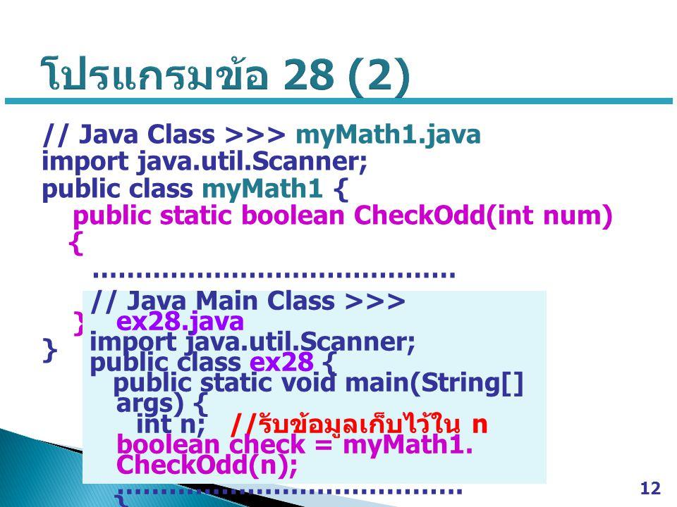 12 // Java Class >>> myMath1.java import java.util.Scanner; public class myMath1 { public static boolean CheckOdd(int num) { …………………………………… } // Java Main Class >>> ex28.java import java.util.Scanner; public class ex28 { public static void main(String[] args) { int n; // รับข้อมูลเก็บไว้ใน n boolean check = myMath1.