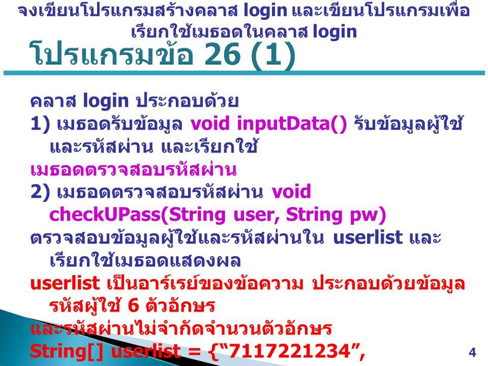 คลาส login ประกอบด้วย 1) เมธอดรับข้อมูล void inputData() รับข้อมูลผู้ใช้ และรหัสผ่าน และเรียกใช้ เมธอดตรวจสอบรหัสผ่าน 2) เมธอดตรวจสอบรหัสผ่าน void checkUPass(String user, String pw) ตรวจสอบข้อมูลผู้ใช้และรหัสผ่านใน userlist และ เรียกใช้เมธอดแสดงผล userlist เป็นอาร์เรย์ของข้อความ ประกอบด้วยข้อมูล รหัสผู้ใช้ 6 ตัวอักษร และรหัสผ่านไม่จำกัดจำนวนตัวอักษร String[] userlist = { 7117221234 , 711735111 , 212224123 } 3) เมธอดแสดงผล void showResult(boolean passFlag)  ถ้าข้อมูลผู้ใช้และรหัสผ่านตรงกันให้แสดงข้อความว่า Login OK.