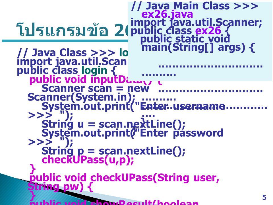 5 // Java Class >>> login.java import java.util.Scanner; public class login { public void inputData() { Scanner scan = new Scanner(System.in); System.out.print( Enter username >>> ); String u = scan.nextLine(); System.out.print( Enter password >>> ); String p = scan.nextLine(); checkUPass(u,p); } public void checkUPass(String user, String pw) { } public void showResult(boolean passFlag) { } // Java Main Class >>> ex26.java import java.util.Scanner; public class ex26 { public static void main(String[] args) { ………………………… ……….