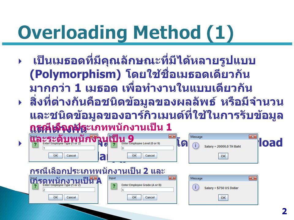 class employee { float setsalary(int t) { float salary=0; switch (t) { case 1: salary = 10000; break; case 2: salary = 20000; break; } return salary; } String setsalary(String t) { String salary= ; if (t.equals( A )) salary = $750 ; if (t.equals( B )) salary = $500 ; return salary; } 3 Overloading Method (2)