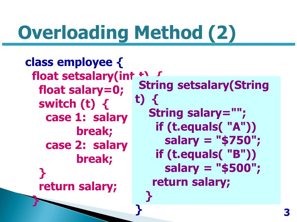 class employee { float setsalary(int t) { float salary=0; switch (t) { case 1: salary = 10000; break; case 2: salary = 20000; break; } return salary; } String setsalary(String t) { String salary= ; if (t.equals( A )) salary = $750 ; if (t.equals( B )) salary = $500 ; return salary; } 3 Overloading Method (2)