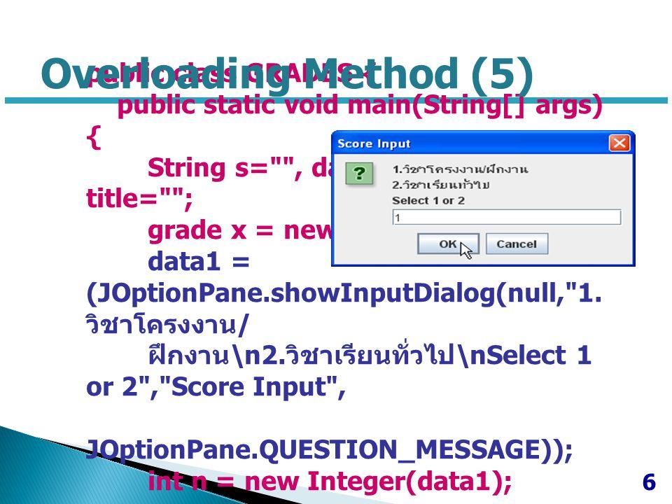 switch (n) { case 1 : title = วิชาโครงงาน/ฝึกงาน ; data1 = JOptionPane.showInputDialog(null, Enter Score : ,title, JOptionPane.QUESTION_MESSAGE); s = x.calGrade(new Integer(data1)); break; case 2 : title = วิชาเรียนทั่วไป ; data1 =JOptionPane.showInputDialog(null, Enter Midterm Score : ,title, JOptionPane.QUESTION_MESSAGE); data2 =JOptionPane.showInputDialog(null, Enter Final Score : ,title, JOptionPane.QUESTION_MESSAGE); data3 =JOptionPane.showInputDialog(null, Enter Quiz Scores : ,title, JOptionPane.QUESTION_MESSAGE); s = x.calGrade(new Float(data1),new Float(data2),new Float(data3)); break; default : System.out.println( Select Type 1 or 2 Only ); } JOptionPane.showMessageDialog(null, คะแนนรวม = + x.totalscore + ได้เกรด + s,title, JOptionPane.INFORMATION_MESSAGE); } 7 Overloading Method (6)
