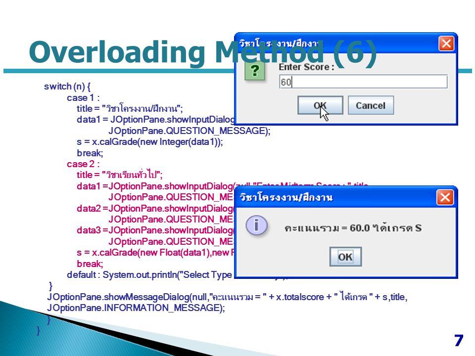 Overloading Method (7) switch (n) { case 1 : title = วิชาโครงงาน/ฝึกงาน ; data1 = JOptionPane.showInputDialog(null, Enter Score : ,title, JOptionPane.QUESTION_MESSAGE); s = x.calGrade(new Integer(data1)); break; case 2 : title = วิชาเรียนทั่วไป ; data1 =JOptionPane.showInputDialog(null, Enter Midterm Score : ,title, JOptionPane.QUESTION_MESSAGE); data2 =JOptionPane.showInputDialog(null, Enter Final Score : ,title, JOptionPane.QUESTION_MESSAGE); data3 =JOptionPane.showInputDialog(null, Enter Quiz Scores : ,title, JOptionPane.QUESTION_MESSAGE); s = x.calGrade(new Float(data1),new Float(data2),new Float(data3)); break; default : System.out.println( Select Type 1 or 2 Only ); } JOptionPane.showMessageDialog(null, คะแนนรวม = + x.totalscore + ได้เกรด + s,title, JOptionPane.INFORMATION_MESSAGE); } 8