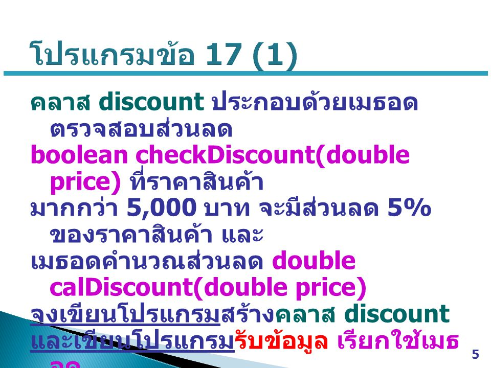 // Java Class >>> discount.java public class discount { public boolean checkDiscount(double price) { } public double calDiscount(double price) { } 6 // Java Main Class >>> ex17.java import java.util.Scanner; public class ex17 { public static void main(String[] args) { Scanner scan = new Scanner(System.in); System.out.print( Enter product price >>> ); double productPrice = scan.nextDouble(); discount d = new discount(); ………………………………….