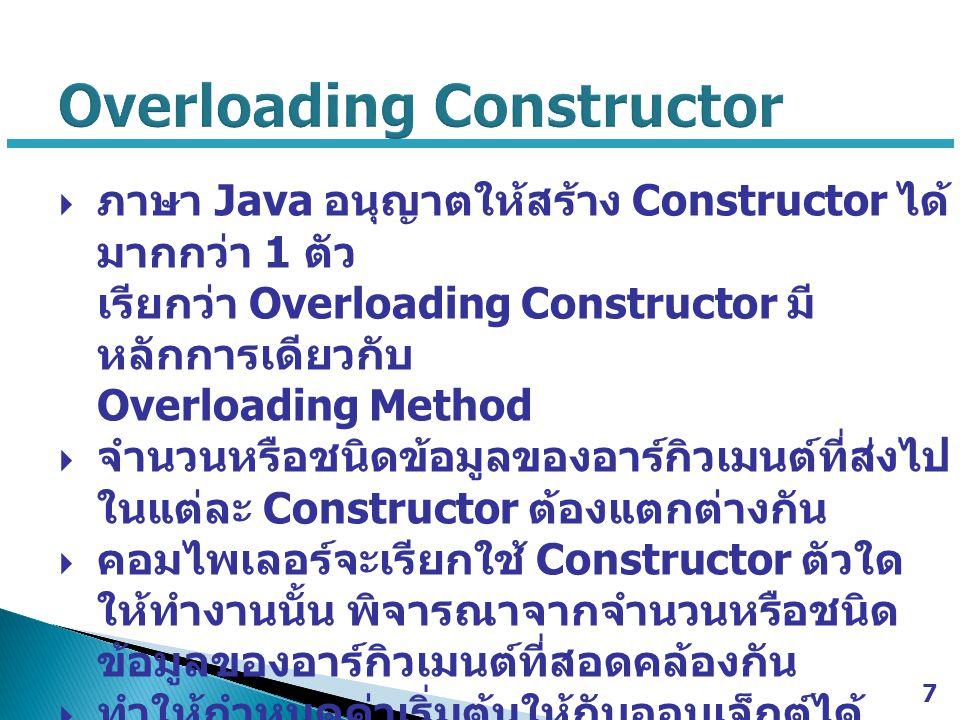  ภาษา Java อนุญาตให้สร้าง Constructor ได้ มากกว่า 1 ตัว เรียกว่า Overloading Constructor มี หลักการเดียวกับ Overloading Method  จำนวนหรือชนิดข้อมูลข