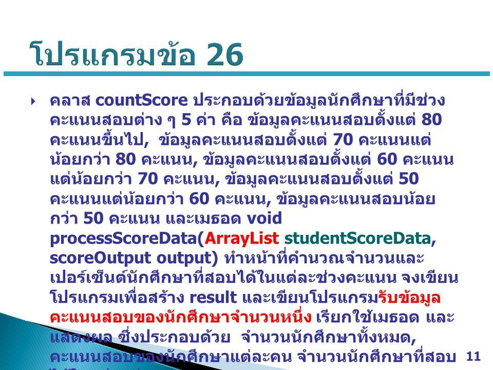  คลาส countScore ประกอบด้วยข้อมูลนักศึกษาที่มีช่วง คะแนนสอบต่าง ๆ 5 ค่า คือ ข้อมูลคะแนนสอบตั้งแต่ 80 คะแนนขึ้นไป, ข้อมูลคะแนนสอบตั้งแต่ 70 คะแนนแต่ น