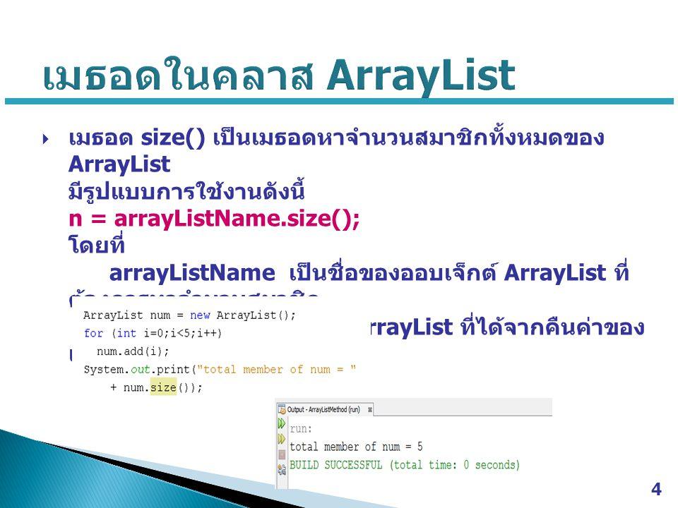  เมธอด size() เป็นเมธอดหาจำนวนสมาชิกทั้งหมดของ ArrayList มีรูปแบบการใช้งานดังนี้ n = arrayListName.size(); โดยที่ arrayListName เป็นชื่อของออบเจ็กต์