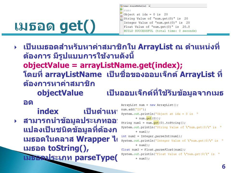  เป็นเมธอดสำหรับหาค่าสมาชิกใน ArrayList ณ ตำแหน่งที่ ต้องการ มีรูปแบบการใช้งานดังนี้ objectValue = arrayListName.get(index); โดยที่ arrayListName เป็
