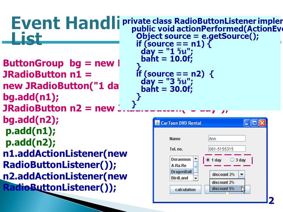 3 String discount[] = { discount 2% , discount 5% }; JComboBox mcombo = new JComboBox(discount); p.add(mcombo); mcombo.addActionListener (new ComboListener()); private class ComboListener implements ActionListener { public void actionPerformed(ActionEvent e) { int idx = mcombo.getSelectedIndex(); switch (idx) { case 0: d=0.02f; break; case 1: d=0.05f; break; }