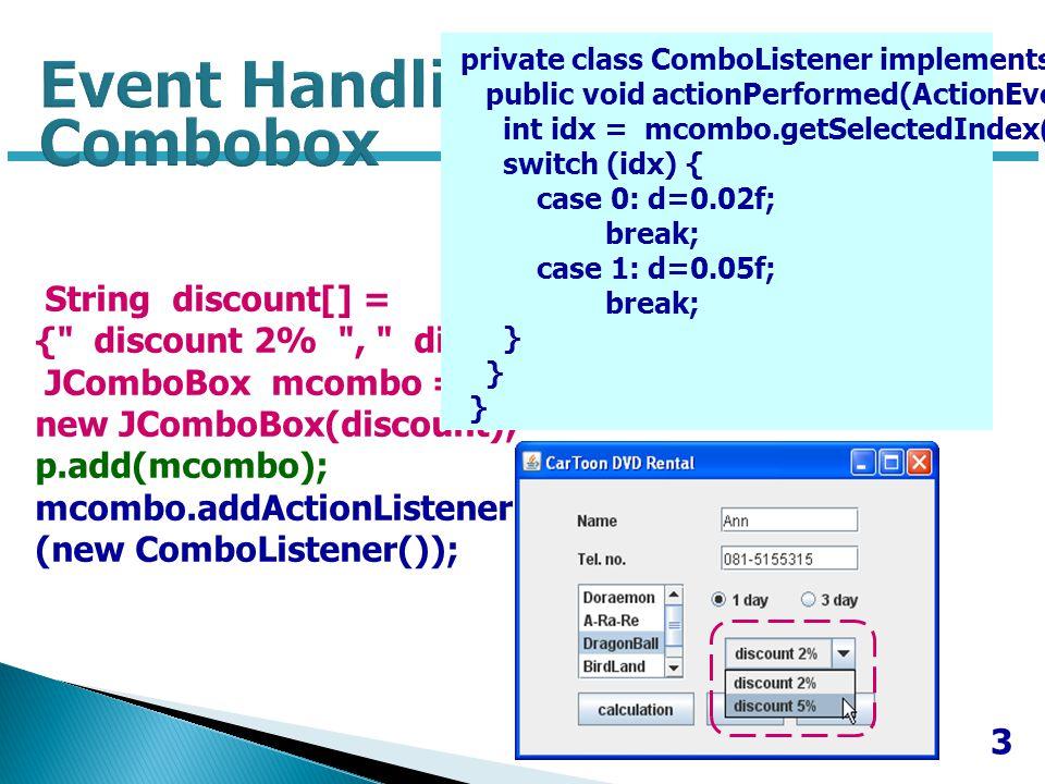 4 JButton calcbtn = new JButton( calculation ); JButton resetbtn = new JButton( reset ); Jbutton closebtn = new JButton( close ); p.add(calcbtn); p.add(resetbtn); p.add(closebtn); calcbtn.addActionListener(new ButtonListener()); resetbtn.addActionListener(new ButtonListener()); closebtn.addActionListener(new ButtonListener());