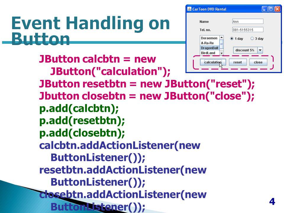 5 private class ButtonListener implements ActionListener { public void actionPerformed(ActionEvent e) { Object source = e.getSource(); if (source == calcbtn) { baht = baht - (d*baht); if (nametxt.getText().equals( )) { JOptionPane.showMessageDialog(null, ป้อนข้อมูลชื่อ ด้วยค่ะ !!! ); } else if (teltxt.getText().equals( )) { JOptionPane.showMessageDialog(null, ป้อนข้อมูลเบอร์ โทรด้วยค่ะ !!! ); } else if (scrollingList.isSelectionEmpty()) { JOptionPane.showMessageDialog(null, เลือกรายการที่ต้องการเช่าด้วยค่ะ !!! ); } else if (!n1.isSelected() && (!n2.isSelected())) { JOptionPane.showMessageDialog(null, เลือกจำนวนวัน ด้วยค่ะ !!! ); } else { String m = คุณ + nametxt.getText() + เช่า + msg + day + = + new Float(baht).toString()+ บาท ; JOptionPane.showMessageDialog(null,m); } } if(source==resetbtn) { nametxt.setText( ); teltxt.setText( ); /* n1.setSelected(false) ; n2.setSelected(false) ; */ n0.setSelected(true); scrollingList.clearSel ection(); } if (source==closebtn) { dispose(); } } } Event Handling on Button