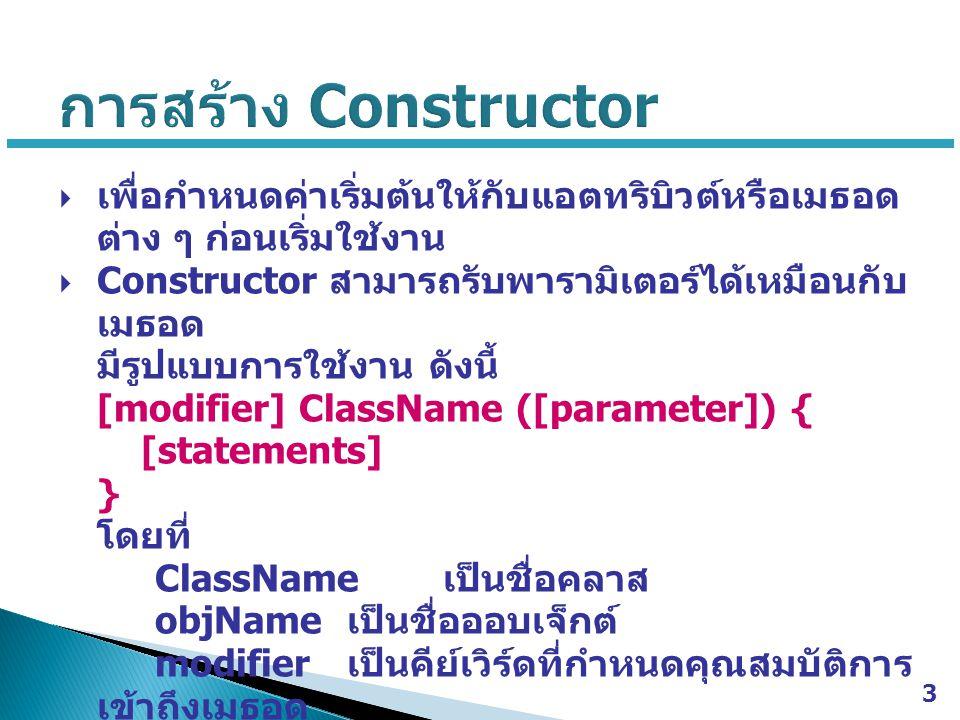  ในการเรียกใช้งาน Constructor ก็คือการประกาศ ออบเจ็กต์นั้นเอง เนื่องจาก Constructor จะมีการ ทำงานโดยอัตโนมัตเมื่อสร้างออบเจ็กต์ใหม่ ซึ่งมี รูปแบบการสร้างออบเจ็กต์ดังนี้  ClassName objName = new ClassName ([argument]); โดยที่ ClassName เป็นชื่อคลาส objName เป็นชื่อออบเจ็กต์ argument เป็นค่าอาร์กิวเมนต์ที่จะส่งไปให้กับ Constructor  พารามิเตอร์ของ Constructor จะต้องมีจำนวนและ ชนิดข้อมูลสอดคล้องกับอาร์กิวเมนต์ที่ส่งมาตอน ประกาศออบเจ็กต์ด้วยคำสั่ง new 4