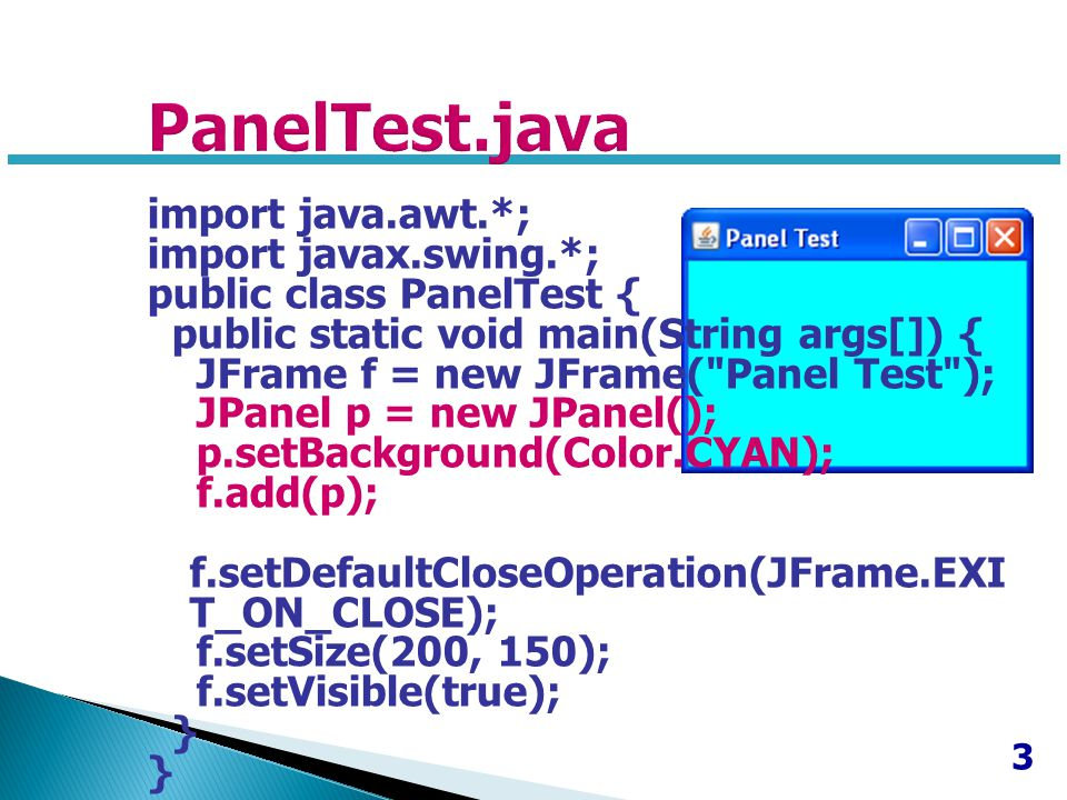 3 import java.awt.*; import javax.swing.*; public class PanelTest { public static void main(String args[]) { JFrame f = new JFrame( Panel Test ); JPanel p = new JPanel(); p.setBackground(Color.CYAN); f.add(p); f.setDefaultCloseOperation(JFrame.EXI T_ON_CLOSE); f.setSize(200, 150); f.setVisible(true); }