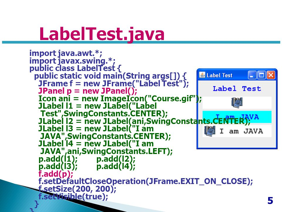 5 import java.awt.*; import javax.swing.*; public class LabelTest { public static void main(String args[]) { JFrame f = new JFrame( Label Test ); JPanel p = new JPanel(); Icon ani = new ImageIcon( Course.gif ); JLabel l1 = new JLabel( Label Test ,SwingConstants.CENTER); JLabel l2 = new JLabel(ani,SwingConstants.CENTER); JLabel l3 = new JLabel( I am JAVA ,SwingConstants.CENTER); JLabel l4 = new JLabel( I am JAVA ,ani,SwingConstants.LEFT); p.add(l1); p.add(l2); p.add(l3); p.add(l4); f.add(p); f.setDefaultCloseOperation(JFrame.EXIT_ON_CLOSE); f.setSize(200, 200); f.setVisible(true); }