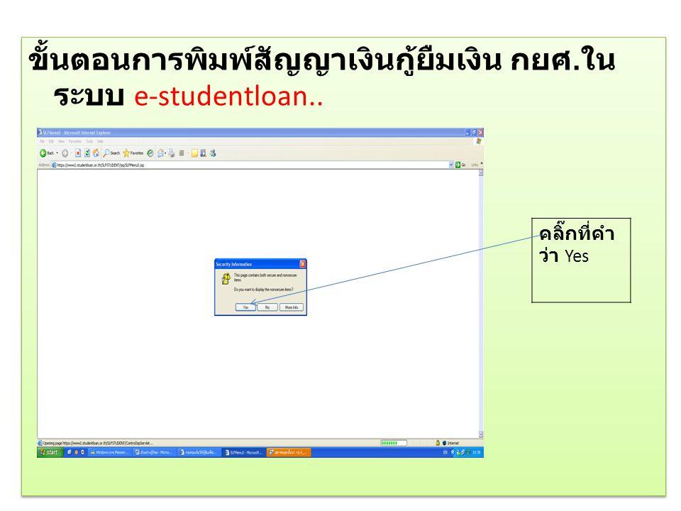 ขั้นตอนการพิมพ์สัญญาเงินกู้ยืมเงิน กยศ. ใน ระบบ e-studentloan.. คลิ๊กที่คำ ว่า Yes