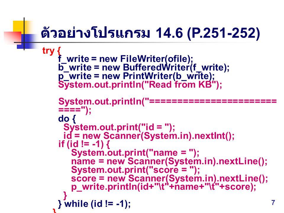 ตัวอย่างโปรแกรม 14.6 (P.251-252) try { f_write = new FileWriter(ofile); b_write = new BufferedWriter(f_write); p_write = new PrintWriter(b_write); Sys