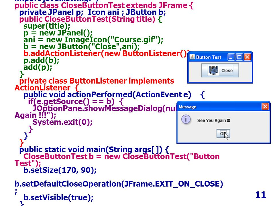 11 import java.awt.event.*; import javax.swing.*; public class CloseButtonTest extends JFrame { private JPanel p; Icon ani ; JButton b; public CloseButtonTest(String title) { super(title); p = new JPanel(); ani = new ImageIcon( Course.gif ); b = new JButton( Close ,ani); b.addActionListener(new ButtonListener()); p.add(b); add(p); } private class ButtonListener implements ActionListener { public void actionPerformed(ActionEvent e) { if(e.getSource() == b) { JOptionPane.showMessageDialog(null, See You Again !!! ); System.exit(0); } } } public static void main(String args[ ]) { CloseButtonTest b = new CloseButtonTest( Button Test ); b.setSize(170, 90); b.setDefaultCloseOperation(JFrame.EXIT_ON_CLOSE) ; b.setVisible(true); } }