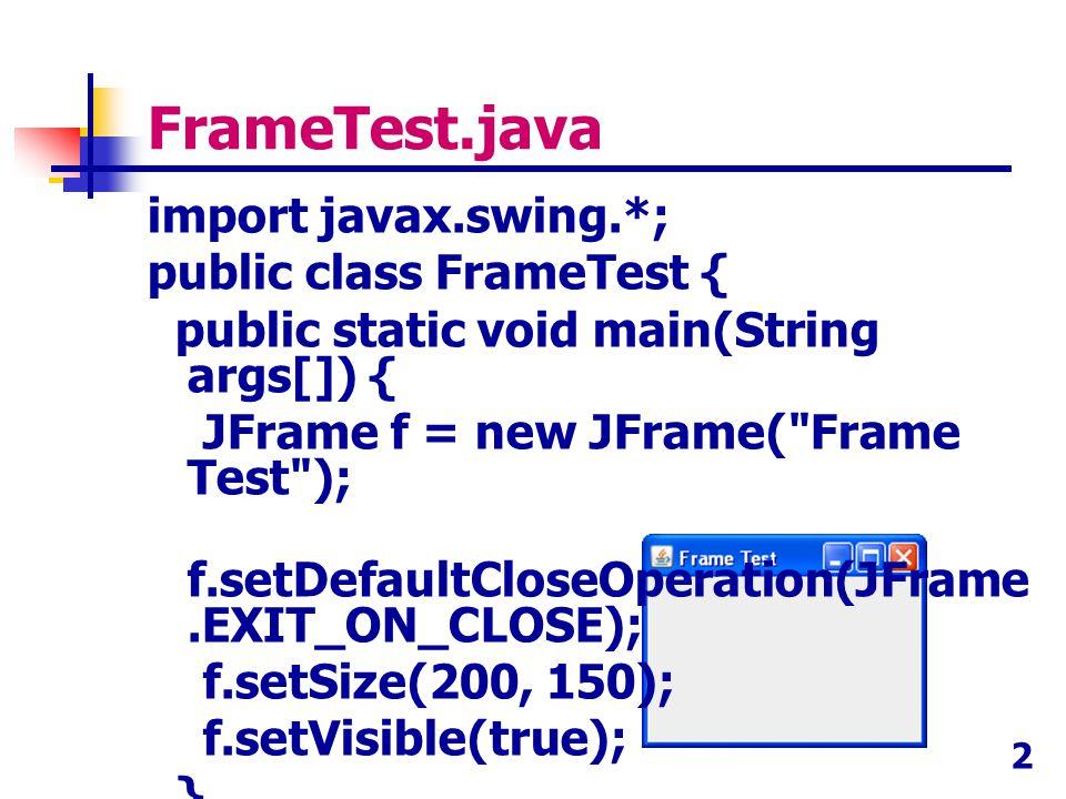 2 FrameTest.java import javax.swing.*; public class FrameTest { public static void main(String args[]) { JFrame f = new JFrame(