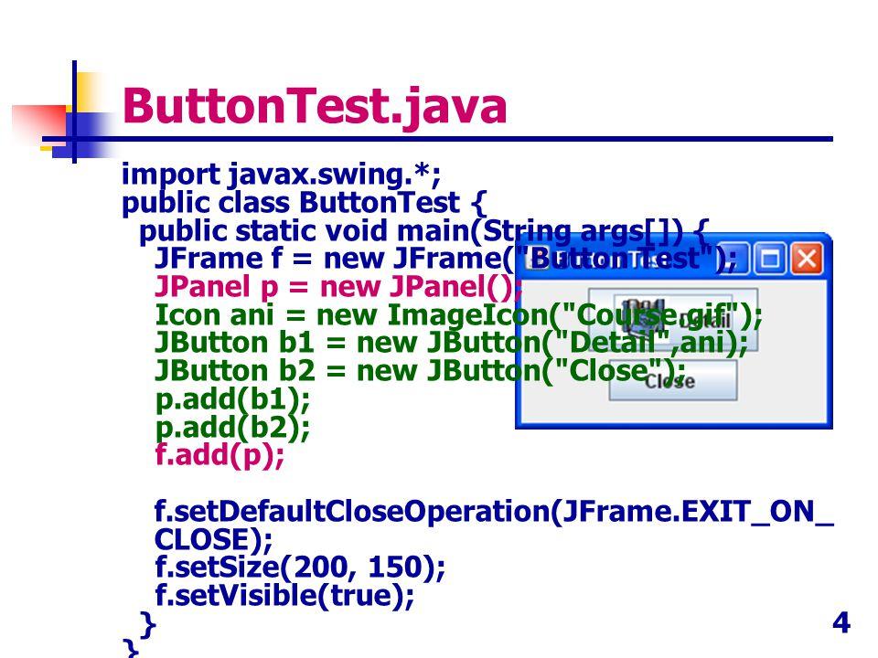 4 ButtonTest.java import javax.swing.*; public class ButtonTest { public static void main(String args[]) { JFrame f = new JFrame(