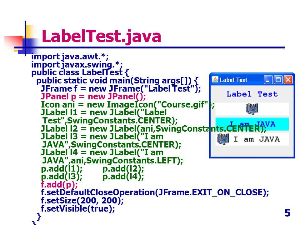 5 LabelTest.java import java.awt.*; import javax.swing.*; public class LabelTest { public static void main(String args[]) { JFrame f = new JFrame(