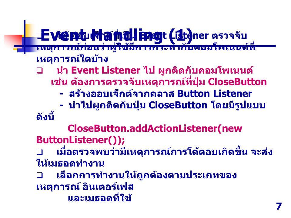 7  ใช้ ออบเจ็กต์ที่เป็น Event Listener ตรวจจับ เหตุการณ์ก่อนว่าผู้ใช้มีการกระทำกับคอมโพเนนต์ที่ เหตุการณ์ใดบ้าง  นำ Event Listener ไป ผูกติดกับคอมโพเนนต์ เช่น ต้องการตรวจจับเหตุการณ์ที่ปุ่ม CloseButton - สร้างออบเจ็กต์จากคลาส Button Listener - นำไปผูกติดกับปุ่ม CloseButton โดยมีรูปแบบ ดังนี้ CloseButton.addActionListener(new ButtonListener());  เมื่อตรวจพบว่ามีเหตุการณ์การโต้ตอบเกิดขึ้น จะส่ง ให้เมธอดทำงาน  เลือกการทำงานให้ถูกต้องตามประเภทของ เหตุการณ์ อินเตอร์เฟส และเมธอดที่ใช้ Event Handling (1)